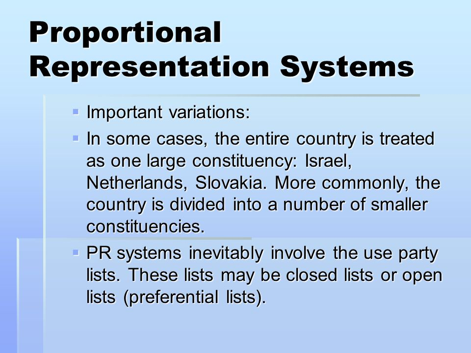 Proportional Representation Systems  Important variations:  In some cases, the entire country is treated as one large constituency: Israel, Netherla