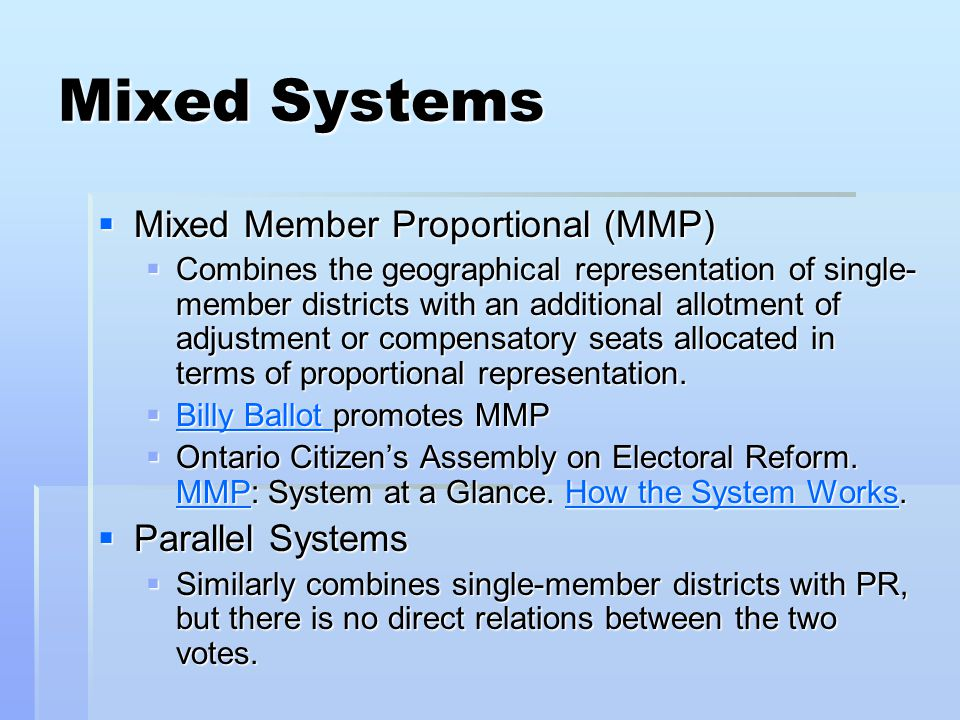 Mixed Systems  Mixed Member Proportional (MMP)  Combines the geographical representation of single- member districts with an additional allotment of