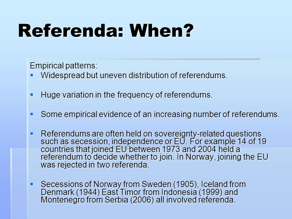 Referenda: When? Empirical patterns:  Widespread but uneven distribution of referendums.  Huge variation in the frequency of referendums.  Some emp