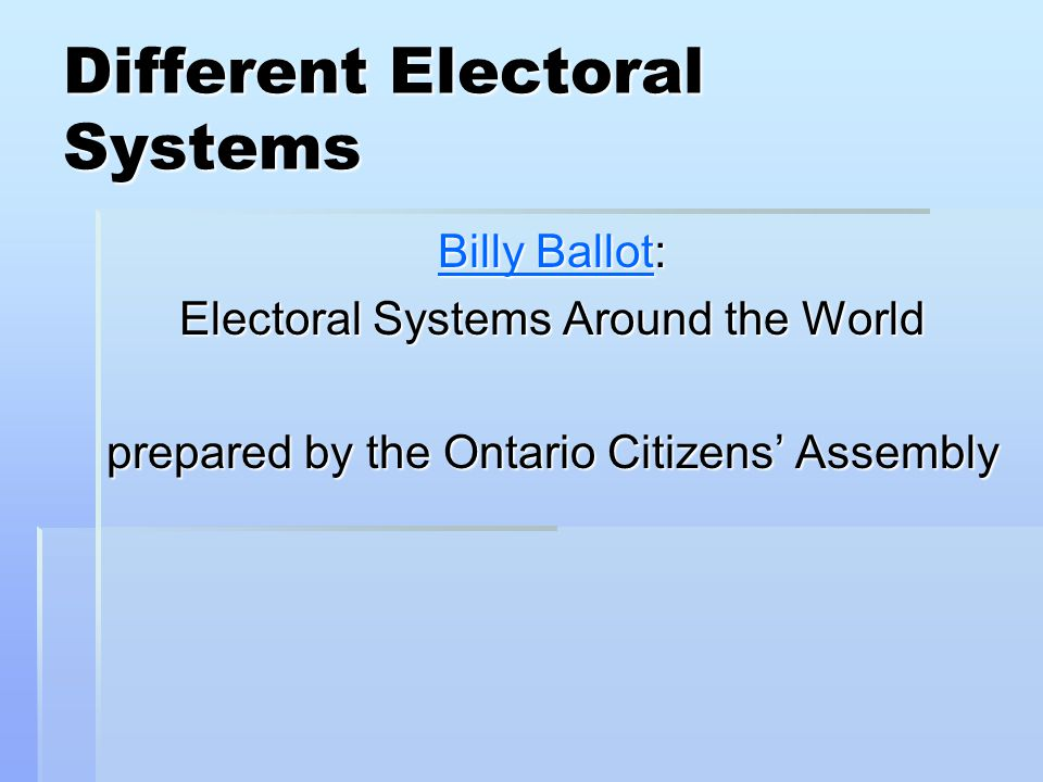 Different Electoral Systems Billy BallotBilly Ballot: Billy Ballot Electoral Systems Around the World prepared by the Ontario Citizens' Assembly