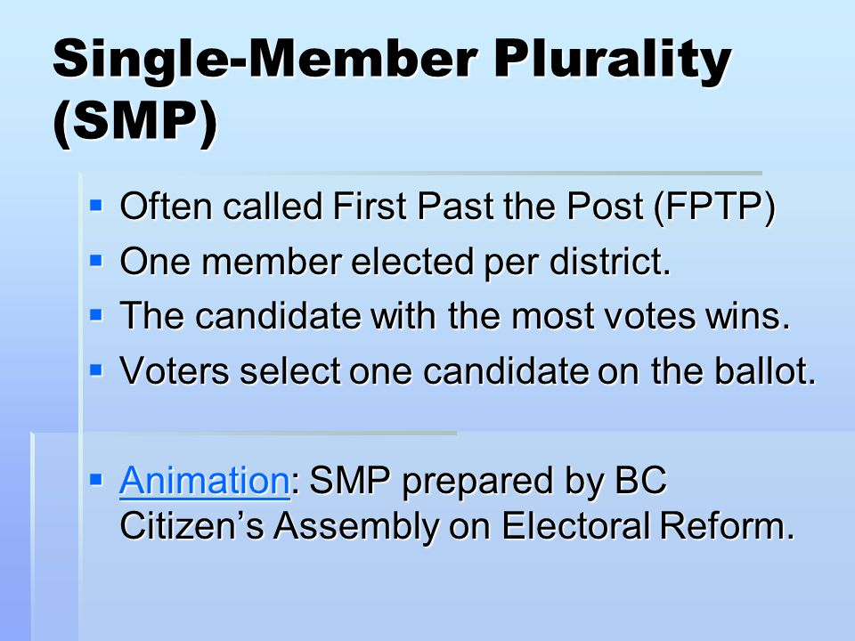 Single-Member Plurality (SMP)  Often called First Past the Post (FPTP)  One member elected per district.  The candidate with the most votes wins. 