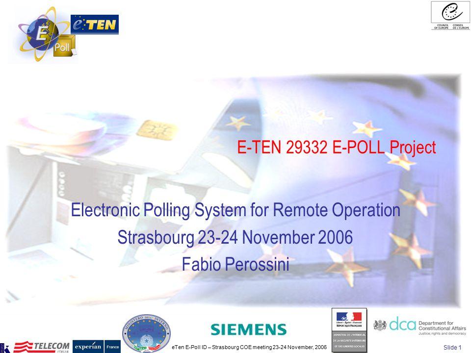 eTen E-Poll ID – Strasbourg COE meeting 23-24 November, 2006 Slide 1 E-TEN 29332 E-POLL Project Electronic Polling System for Remote Operation Strasbourg 23-24 November 2006 Fabio Perossini