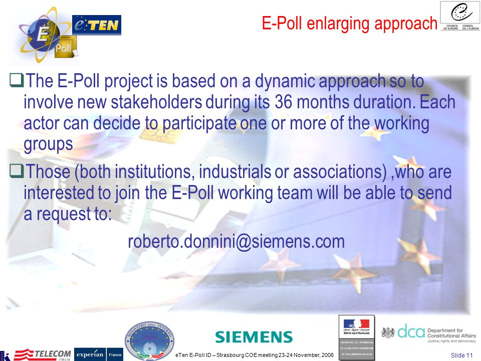 eTen E-Poll ID – Strasbourg COE meeting 23-24 November, 2006 Slide 11 E-Poll enlarging approach  The E-Poll project is based on a dynamic approach so to involve new stakeholders during its 36 months duration.