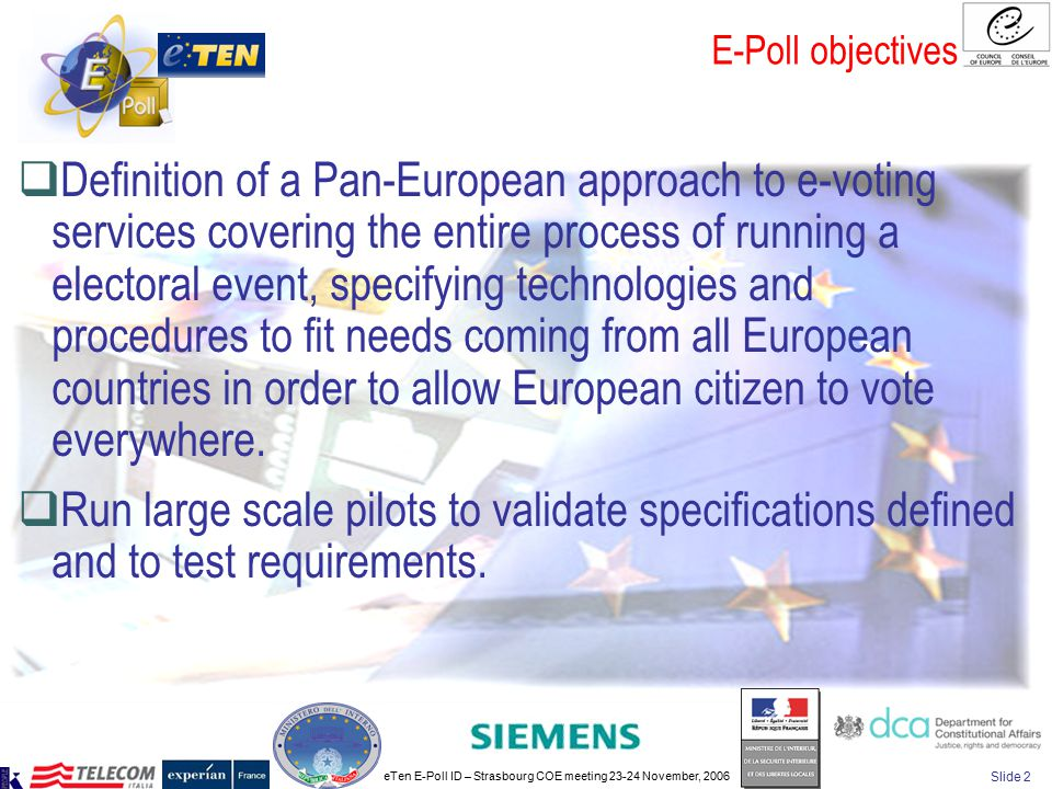 eTen E-Poll ID – Strasbourg COE meeting 23-24 November, 2006 Slide 2 E-Poll objectives  Definition of a Pan-European approach to e-voting services covering the entire process of running a electoral event, specifying technologies and procedures to fit needs coming from all European countries in order to allow European citizen to vote everywhere.