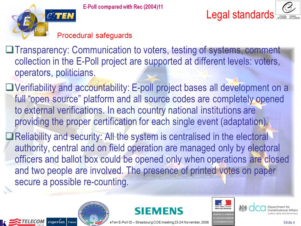 eTen E-Poll ID – Strasbourg COE meeting 23-24 November, 2006 Slide 4 Legal standards  Transparency: Communication to voters, testing of systems, comment collection in the E-Poll project are supported at different levels: voters, operators, politicians.