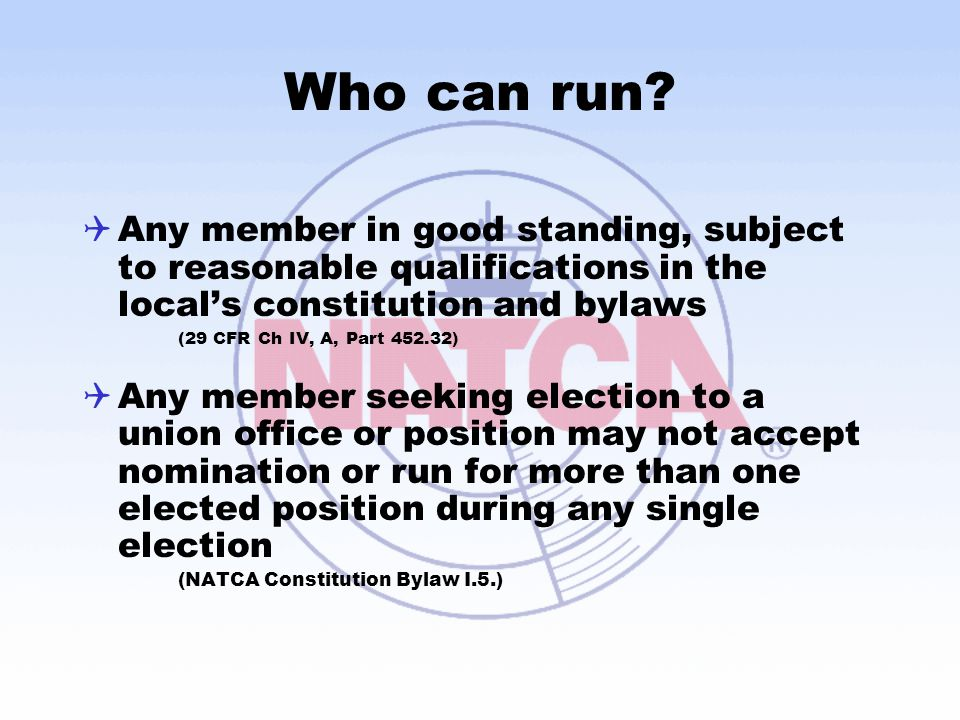 Who can run?  Any member in good standing, subject to reasonable qualifications in the local's constitution and bylaws (29 CFR Ch IV, A, Part 452.32)