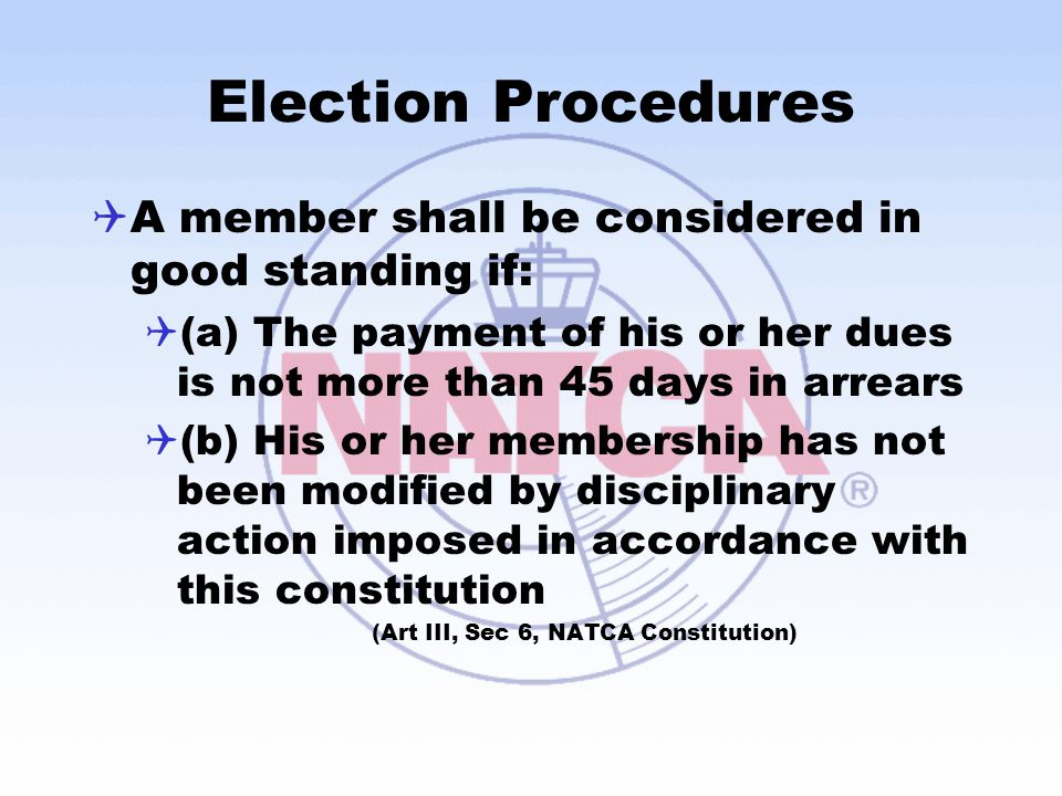 Election Procedures  A member shall be considered in good standing if:  (a) The payment of his or her dues is not more than 45 days in arrears  (b) His or her membership has not been modified by disciplinary action imposed in accordance with this constitution (Art III, Sec 6, NATCA Constitution)