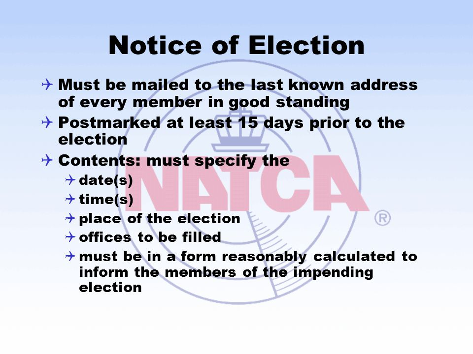 Notice of Election  Must be mailed to the last known address of every member in good standing  Postmarked at least 15 days prior to the election  Contents: must specify the  date(s)  time(s)  place of the election  offices to be filled  must be in a form reasonably calculated to inform the members of the impending election