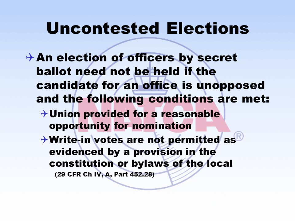 Uncontested Elections  An election of officers by secret ballot need not be held if the candidate for an office is unopposed and the following conditions are met:  Union provided for a reasonable opportunity for nomination  Write-in votes are not permitted as evidenced by a provision in the constitution or bylaws of the local (29 CFR Ch IV, A, Part 452.28)