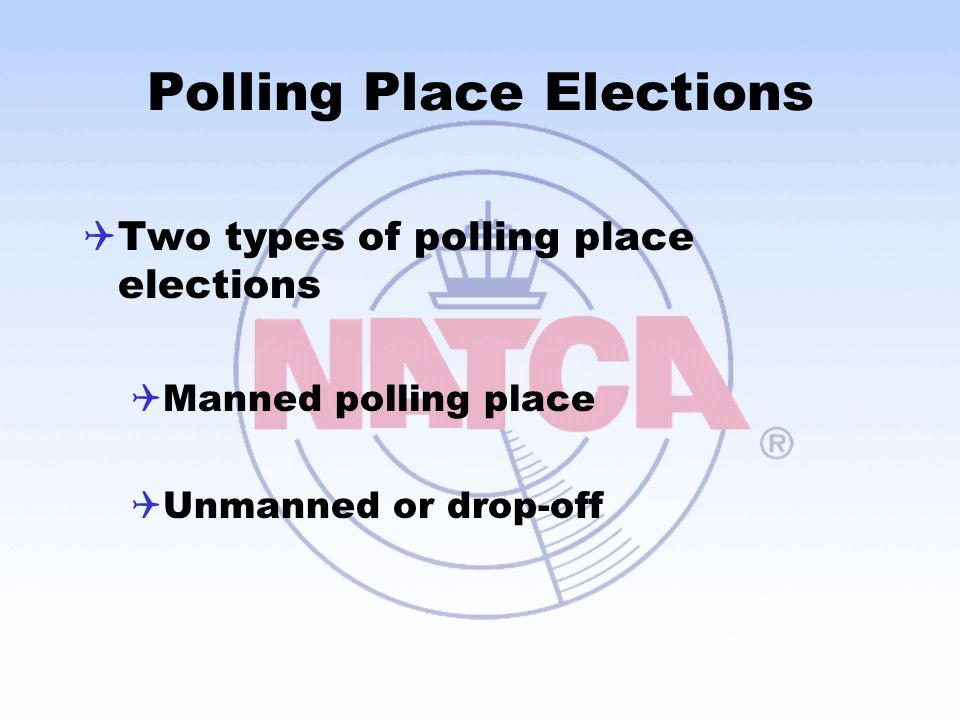 Polling Place Elections  Two types of polling place elections  Manned polling place  Unmanned or drop-off