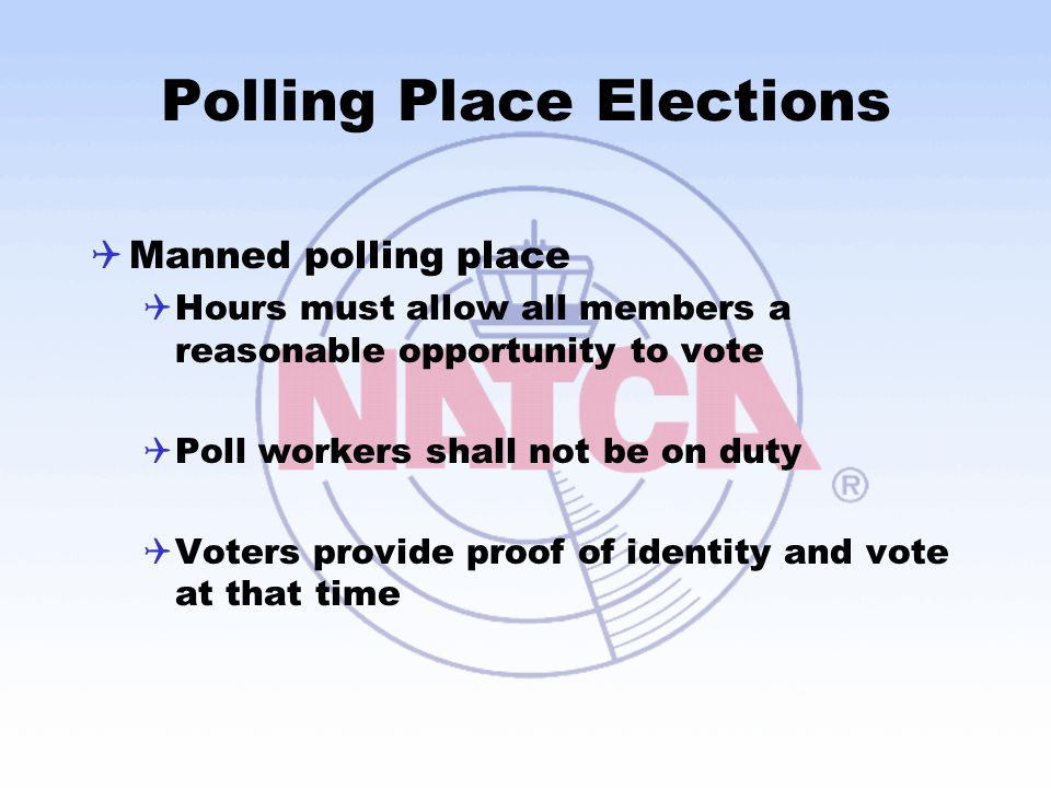 Polling Place Elections  Manned polling place  Hours must allow all members a reasonable opportunity to vote  Poll workers shall not be on duty  Voters provide proof of identity and vote at that time