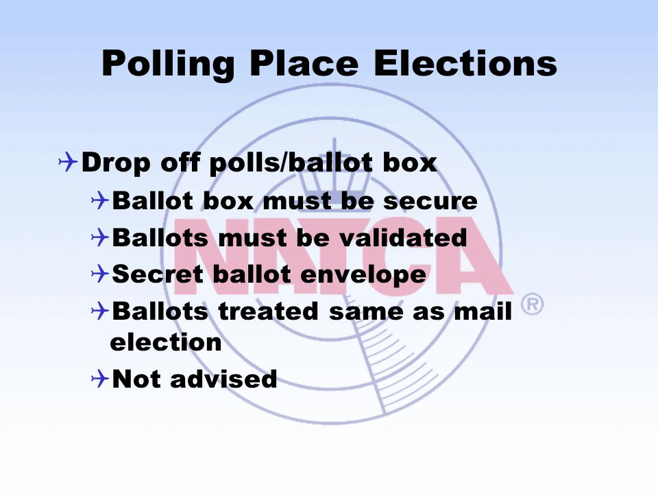 Polling Place Elections  Drop off polls/ballot box  Ballot box must be secure  Ballots must be validated  Secret ballot envelope  Ballots treated same as mail election  Not advised