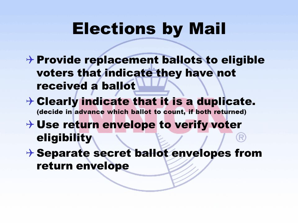 Elections by Mail  Provide replacement ballots to eligible voters that indicate they have not received a ballot  Clearly indicate that it is a dupli