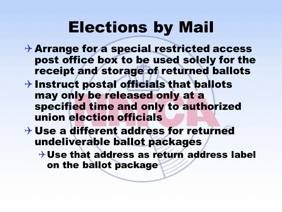 Elections by Mail  Arrange for a special restricted access post office box to be used solely for the receipt and storage of returned ballots  Instruct postal officials that ballots may only be released only at a specified time and only to authorized union election officials  Use a different address for returned undeliverable ballot packages  Use that address as return address label on the ballot package