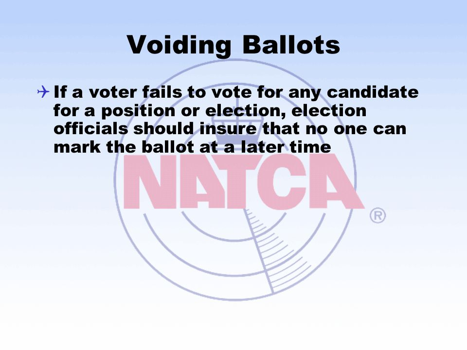 Voiding Ballots  If a voter fails to vote for any candidate for a position or election, election officials should insure that no one can mark the ballot at a later time