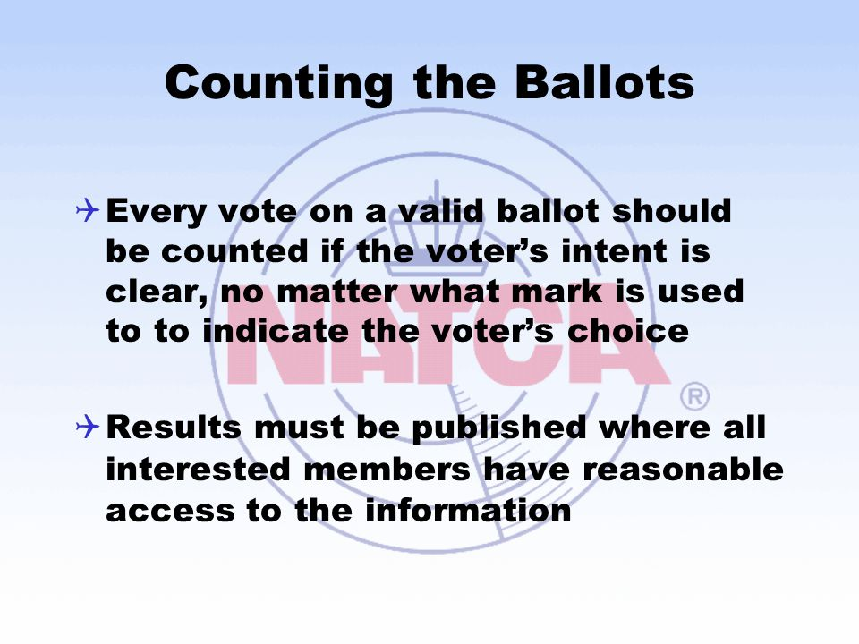 Counting the Ballots  Every vote on a valid ballot should be counted if the voter's intent is clear, no matter what mark is used to to indicate the voter's choice  Results must be published where all interested members have reasonable access to the information