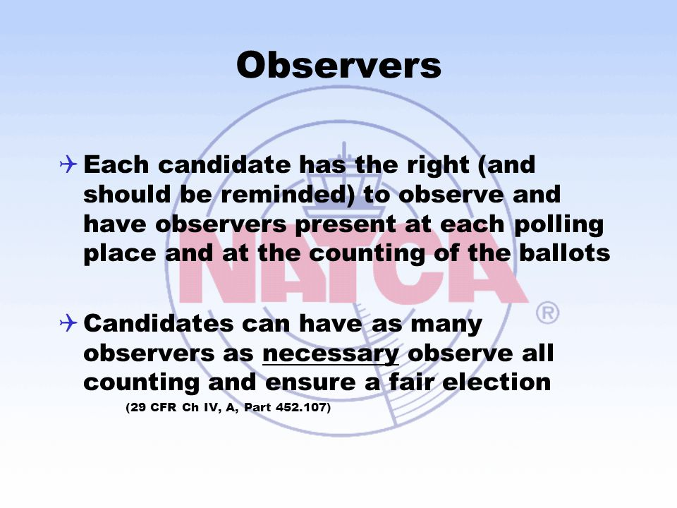 Observers  Each candidate has the right (and should be reminded) to observe and have observers present at each polling place and at the counting of the ballots  Candidates can have as many observers as necessary observe all counting and ensure a fair election (29 CFR Ch IV, A, Part 452.107)