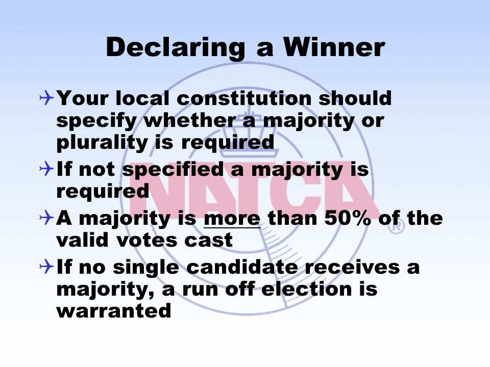 Declaring a Winner  Your local constitution should specify whether a majority or plurality is required  If not specified a majority is required  A majority is more than 50% of the valid votes cast  If no single candidate receives a majority, a run off election is warranted