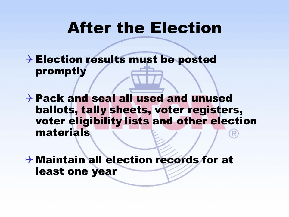 After the Election  Election results must be posted promptly  Pack and seal all used and unused ballots, tally sheets, voter registers, voter eligib