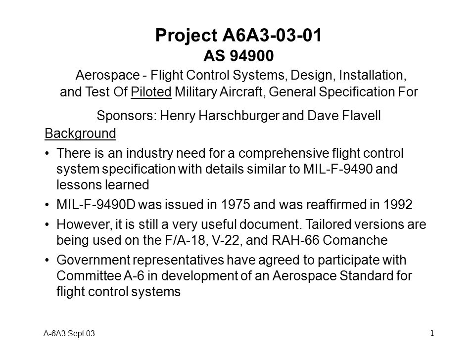 1 Project A6A3-03-01 AS 94900 Aerospace - Flight Control Systems, Design, Installation, and Test Of Piloted Military Aircraft, General Specification For Sponsors: Henry Harschburger and Dave Flavell Background There is an industry need for a comprehensive flight control system specification with details similar to MIL-F-9490 and lessons learned MIL-F-9490D was issued in 1975 and was reaffirmed in 1992 However, it is still a very useful document.
