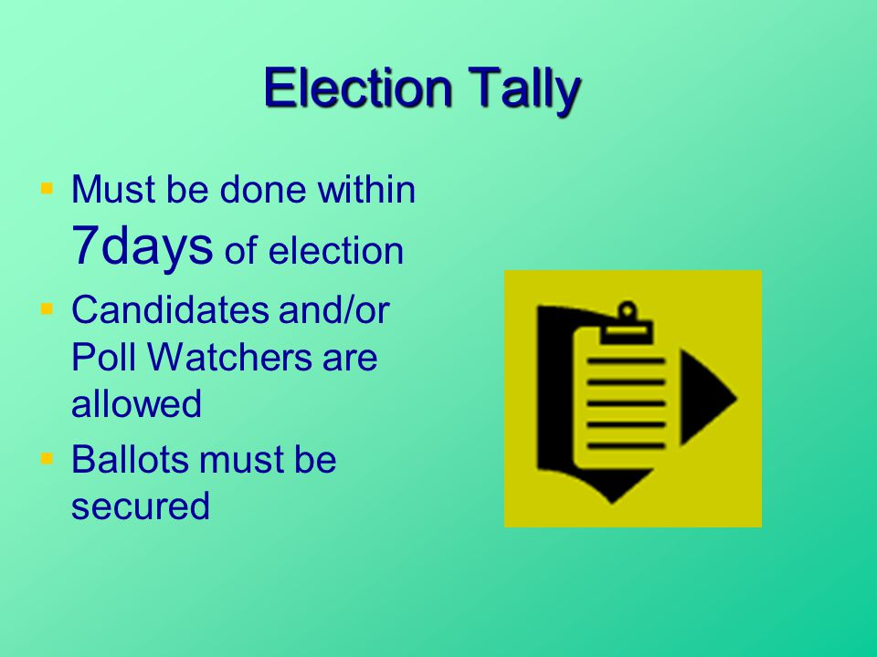 Election Tally  Must be done within 7days of election  Candidates and/or Poll Watchers are allowed  Ballots must be secured