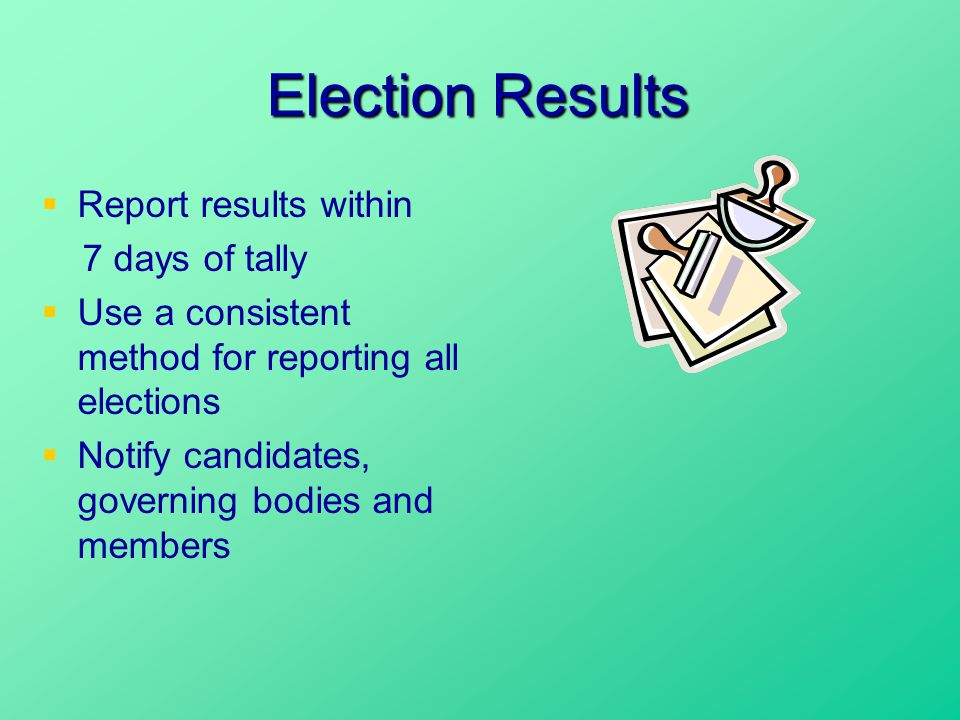 Election Results  Report results within 7 days of tally  Use a consistent method for reporting all elections  Notify candidates, governing bodies and members