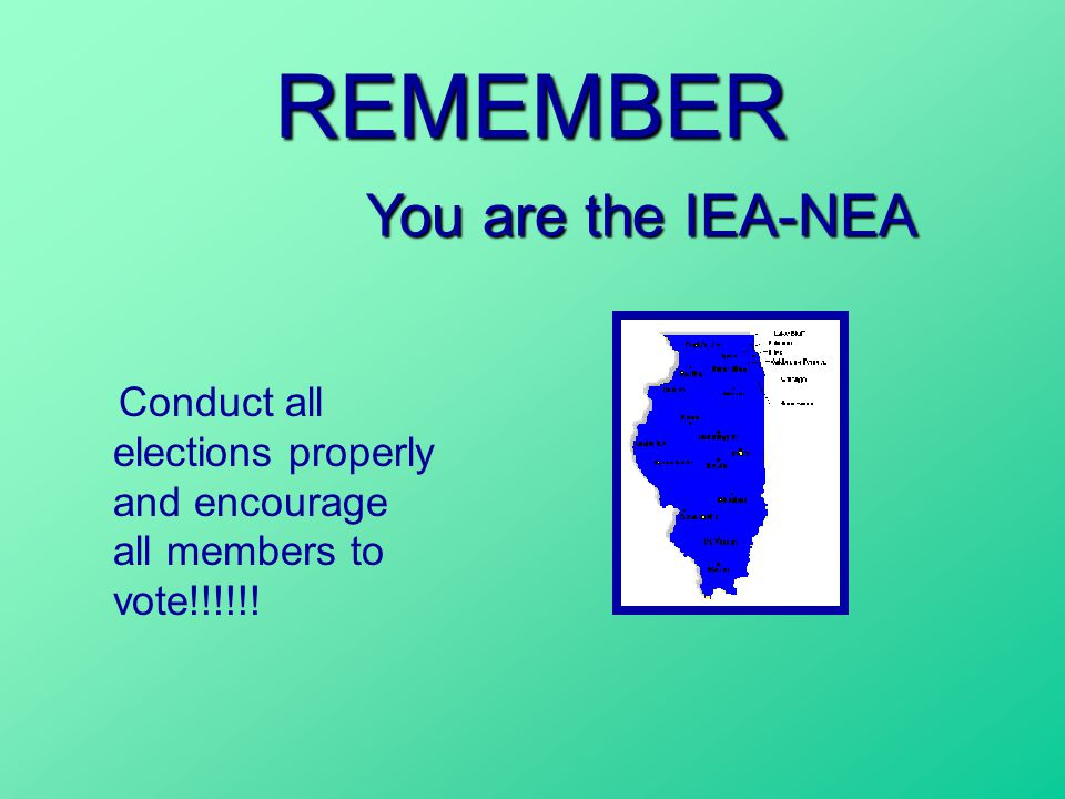 REMEMBER Conduct all elections properly and encourage all members to vote!!!!!! You are the IEA-NEA