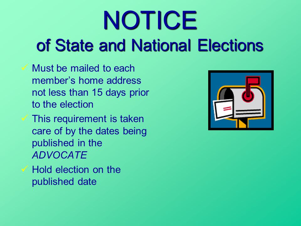 NOTICE of State and National Elections Must be mailed to each member's home address not less than 15 days prior to the election This requirement is taken care of by the dates being published in the ADVOCATE Hold election on the published date