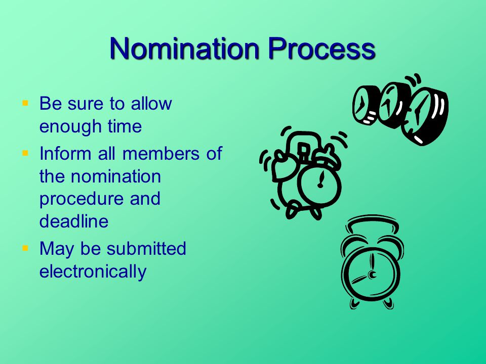 Nomination Process  Be sure to allow enough time  Inform all members of the nomination procedure and deadline  May be submitted electronically