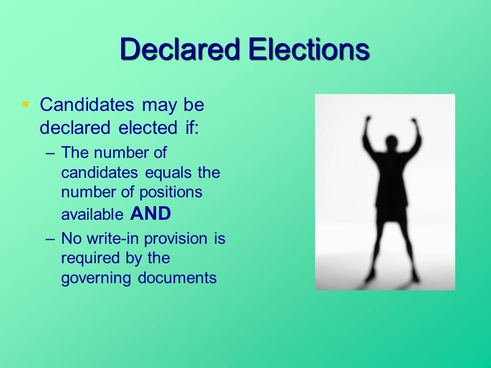 Declared Elections  Candidates may be declared elected if: –The number of candidates equals the number of positions available AND –No write-in provision is required by the governing documents