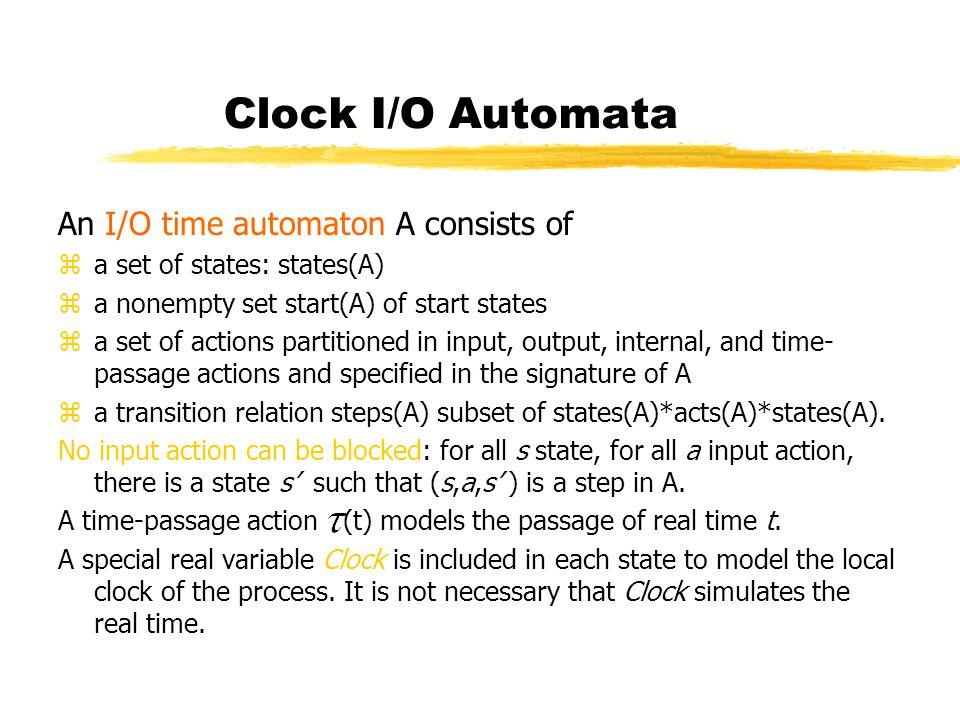 Clock I/O Automata An I/O time automaton A consists of za set of states: states(A) za nonempty set start(A) of start states za set of actions partitio