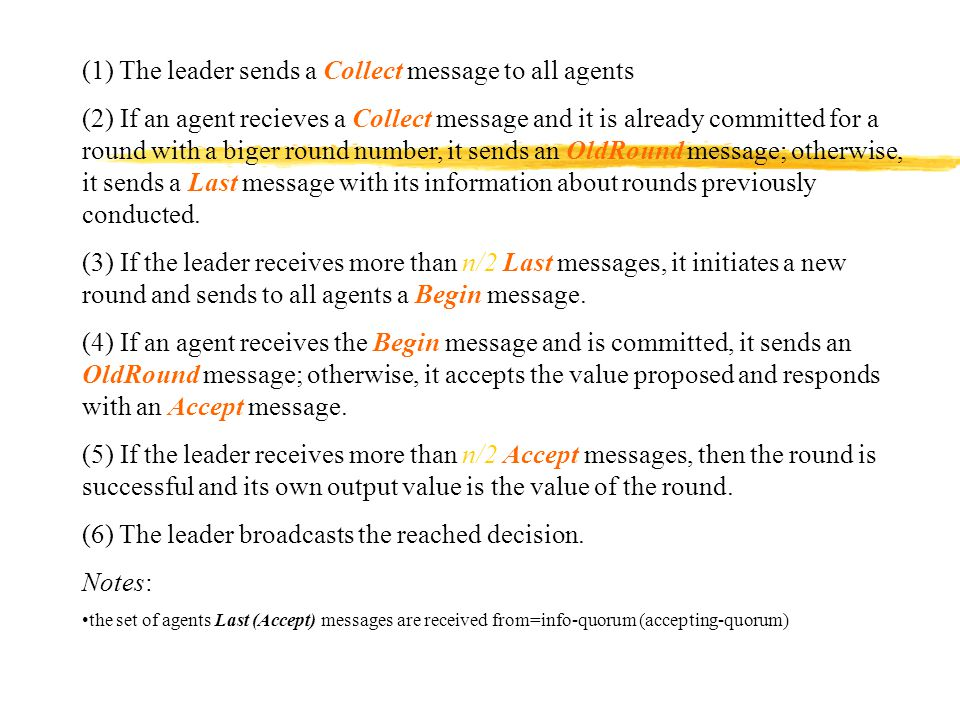 (1) The leader sends a Collect message to all agents (2) If an agent recieves a Collect message and it is already committed for a round with a biger round number, it sends an OldRound message; otherwise, it sends a Last message with its information about rounds previously conducted.
