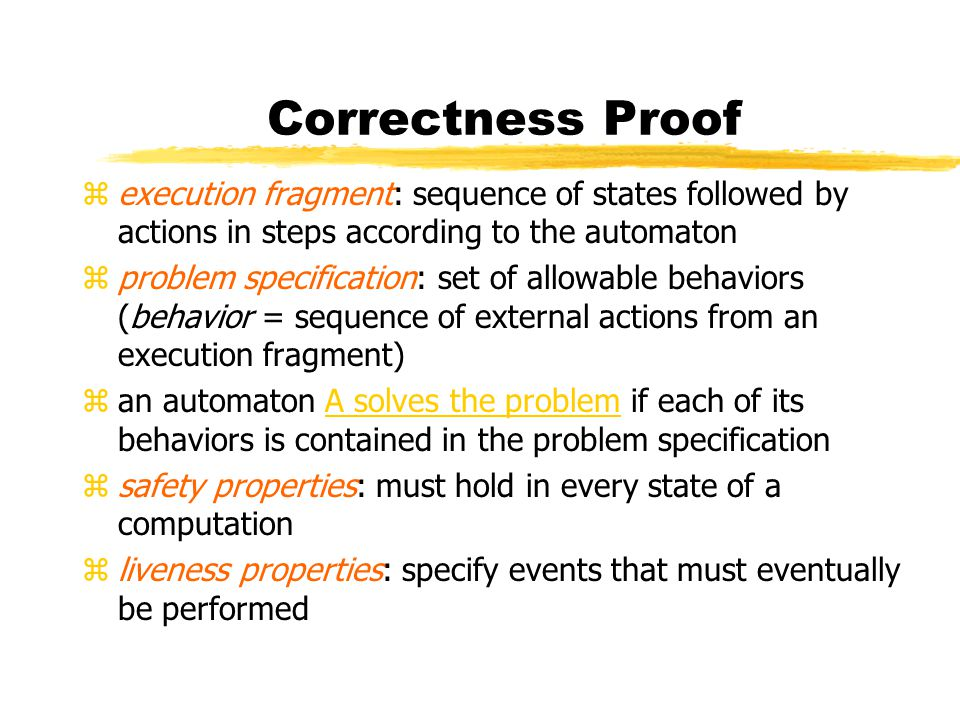 Correctness Proof zexecution fragment: sequence of states followed by actions in steps according to the automaton zproblem specification: set of allowable behaviors (behavior = sequence of external actions from an execution fragment) zan automaton A solves the problem if each of its behaviors is contained in the problem specification zsafety properties: must hold in every state of a computation zliveness properties: specify events that must eventually be performed