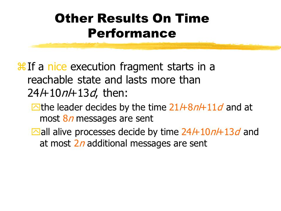 Other Results On Time Performance zIf a nice execution fragment starts in a reachable state and lasts more than 24l+10nl+13d, then: ythe leader decides by the time 21l+8nl+11d and at most 8n messages are sent yall alive processes decide by time 24l+10nl+13d and at most 2n additional messages are sent