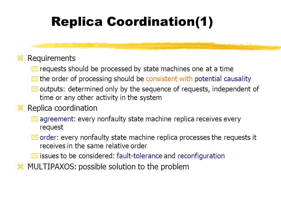 Replica Coordination(1) zRequirements yrequests should be processed by state machines one at a time ythe order of processing should be consistent with