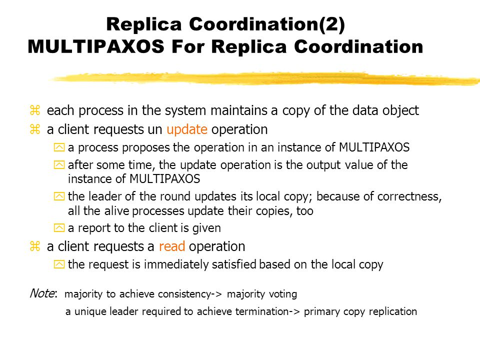 Replica Coordination(2) MULTIPAXOS For Replica Coordination zeach process in the system maintains a copy of the data object za client requests un update operation ya process proposes the operation in an instance of MULTIPAXOS yafter some time, the update operation is the output value of the instance of MULTIPAXOS ythe leader of the round updates its local copy; because of correctness, all the alive processes update their copies, too ya report to the client is given za client requests a read operation ythe request is immediately satisfied based on the local copy Note: majority to achieve consistency-> majority voting a unique leader required to achieve termination-> primary copy replication