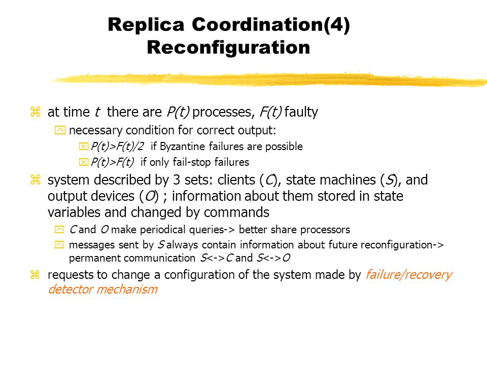 Replica Coordination(4) Reconfiguration zat time t there are P(t) processes, F(t) faulty ynecessary condition for correct output: xP(t)>F(t)/2 if Byzantine failures are possible xP(t)>F(t) if only fail-stop failures zsystem described by 3 sets: clients (C), state machines (S), and output devices (O) ; information about them stored in state variables and changed by commands yC and O make periodical queries-> better share processors ymessages sent by S always contain information about future reconfiguration-> permanent communication S C and S O zrequests to change a configuration of the system made by failure/recovery detector mechanism