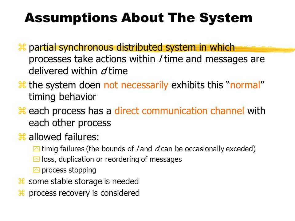 Assumptions About The System zpartial synchronous distributed system in which processes take actions within l time and messages are delivered within d time zthe system doen not necessarily exhibits this normal timing behavior zeach process has a direct communication channel with each other process zallowed failures: ytimig failures (the bounds of l and d can be occasionally exceded) yloss, duplication or reordering of messages yprocess stopping zsome stable storage is needed zprocess recovery is considered