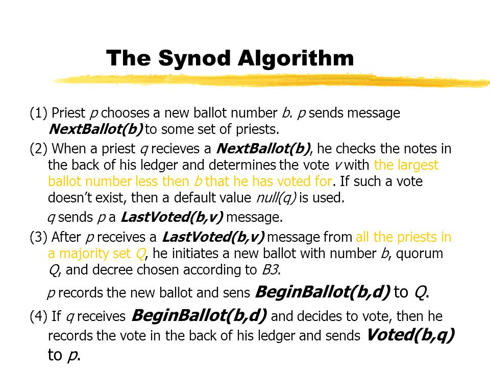 The Synod Algorithm (1) Priest p chooses a new ballot number b. p sends message NextBallot(b) to some set of priests. (2) When a priest q recieves a N