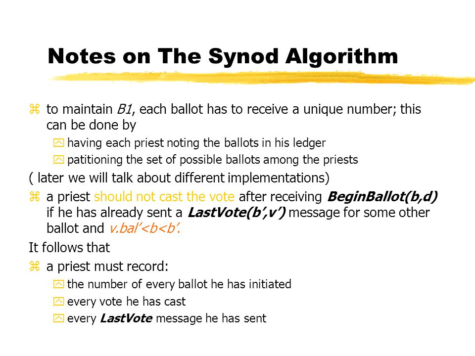 Notes on The Synod Algorithm zto maintain B1, each ballot has to receive a unique number; this can be done by yhaving each priest noting the ballots in his ledger ypatitioning the set of possible ballots among the priests ( later we will talk about different implementations) za priest should not cast the vote after receiving BeginBallot(b,d) if he has already sent a LastVote(b',v') message for some other ballot and v.bal'<b<b'.
