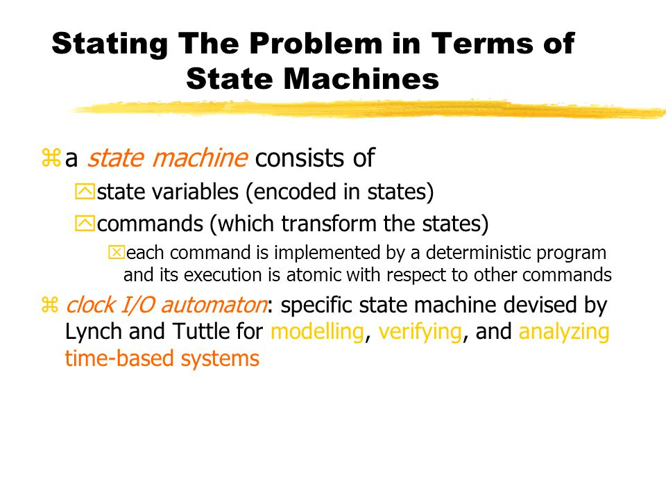 Stating The Problem in Terms of State Machines za state machine consists of ystate variables (encoded in states) ycommands (which transform the states) xeach command is implemented by a deterministic program and its execution is atomic with respect to other commands zclock I/O automaton: specific state machine devised by Lynch and Tuttle for modelling, verifying, and analyzing time-based systems