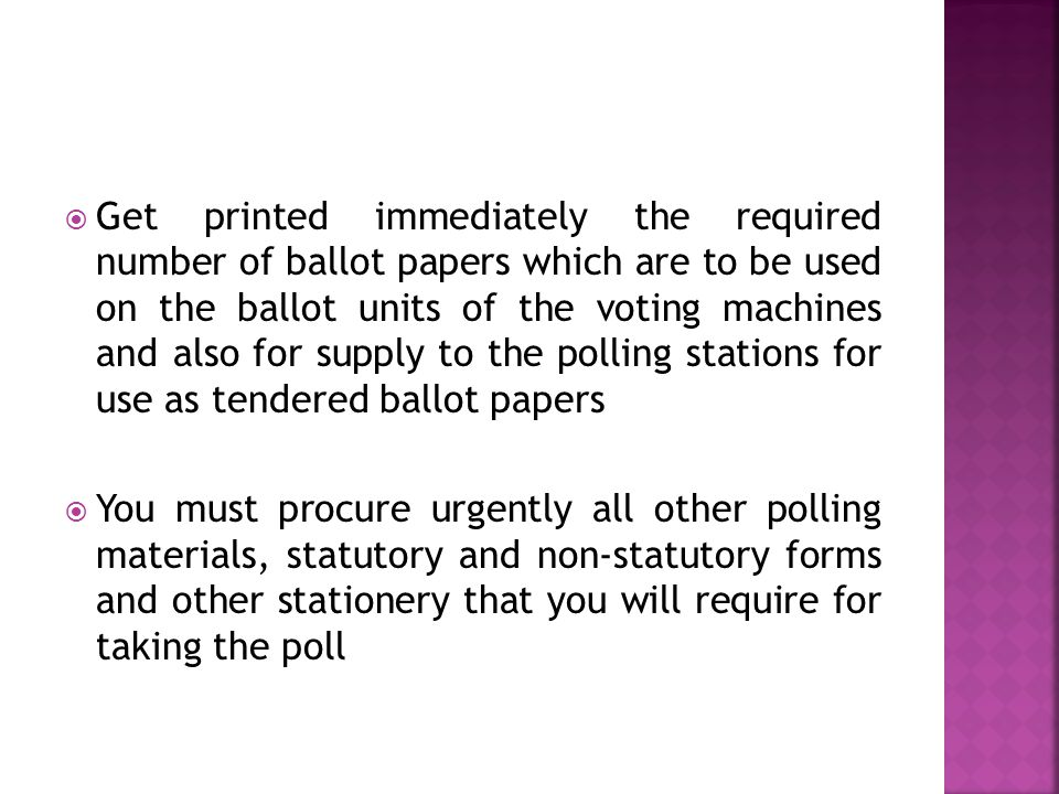  Get printed immediately the required number of ballot papers which are to be used on the ballot units of the voting machines and also for supply to the polling stations for use as tendered ballot papers  You must procure urgently all other polling materials, statutory and non-statutory forms and other stationery that you will require for taking the poll
