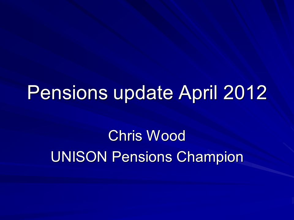 Pensions update April 2012 Chris Wood UNISON Pensions Champion