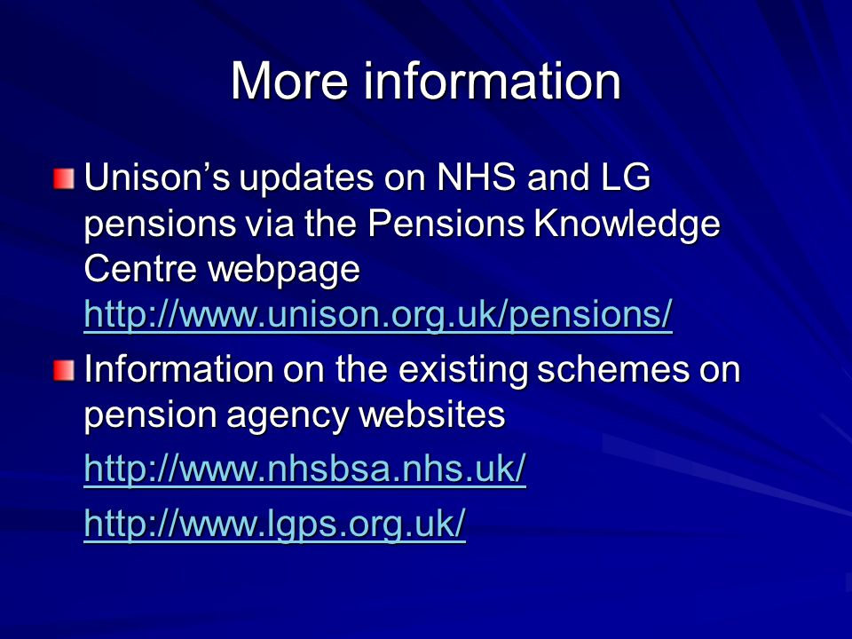 More information Unison's updates on NHS and LG pensions via the Pensions Knowledge Centre webpage http://www.unison.org.uk/pensions/ http://www.uniso