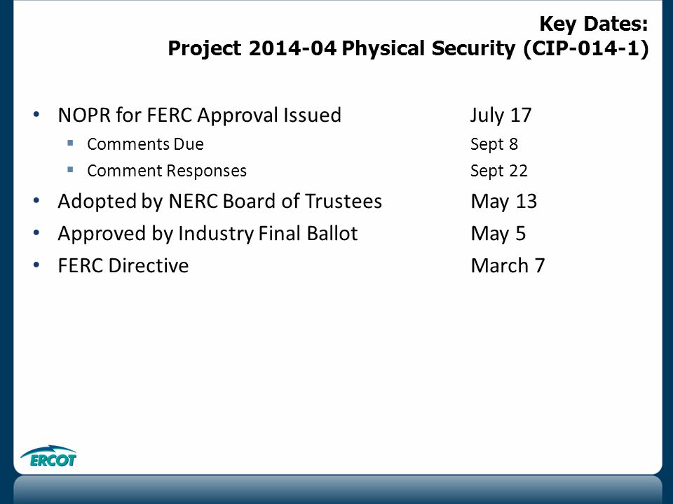 NOPR for FERC Approval IssuedJuly 17  Comments DueSept 8  Comment ResponsesSept 22 Adopted by NERC Board of Trustees May 13 Approved by Industry Final BallotMay 5 FERC Directive March 7 Key Dates: Project 2014-04 Physical Security (CIP-014-1)