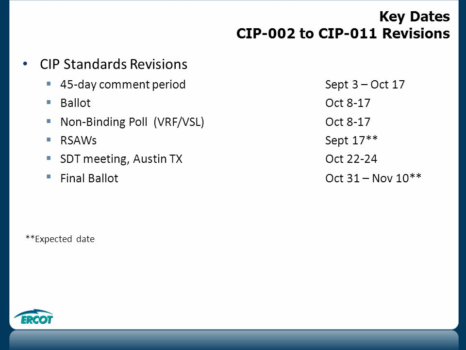 CIP Standards Revisions  45-day comment period Sept 3 – Oct 17​  Ballot Oct 8-17  Non-Binding Poll (VRF/VSL) Oct 8-17  RSAWsSept 17**  SDT meeting, Austin TXOct 22-24  Final BallotOct 31 – Nov 10** **Expected date Key Dates CIP-002 to CIP-011 Revisions