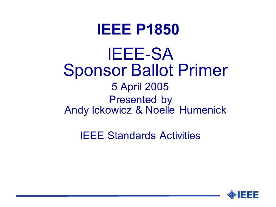 IEEE P1850 IEEE-SA Sponsor Ballot Primer 5 April 2005 Presented by Andy Ickowicz & Noelle Humenick IEEE Standards Activities