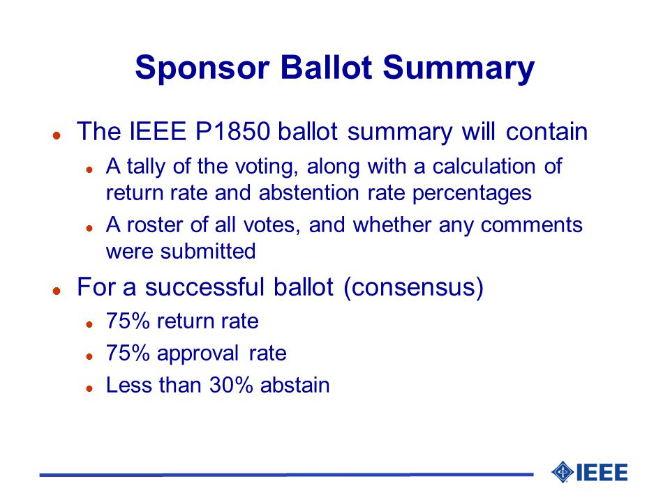 Sponsor Ballot Summary l The IEEE P1850 ballot summary will contain l A tally of the voting, along with a calculation of return rate and abstention rate percentages l A roster of all votes, and whether any comments were submitted l For a successful ballot (consensus) l 75% return rate l 75% approval rate l Less than 30% abstain
