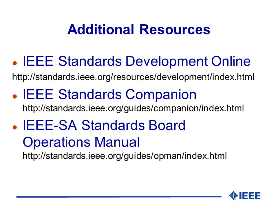 Additional Resources l IEEE Standards Development Online http://standards.ieee.org/resources/development/index.html l IEEE Standards Companion http://standards.ieee.org/guides/companion/index.html l IEEE-SA Standards Board Operations Manual http://standards.ieee.org/guides/opman/index.html