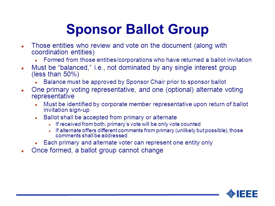 Sponsor Ballot Group l Those entities who review and vote on the document (along with coordination entities) l Formed from those entities/corporations who have returned a ballot invitation l Must be balanced, i.e., not dominated by any single interest group (less than 50%) l Balance must be approved by Sponsor Chair prior to sponsor ballot l One primary voting representative, and one (optional) alternate voting representative l Must be identified by corporate member representative upon return of ballot invitation sign-up l Ballot shall be accepted from primary or alternate l If received from both, primary's vote will be only vote counted l If alternate offers different comments from primary (unlikely but possible), those comments shall be addressed l Each primary and alternate voter can represent one entity only l Once formed, a ballot group cannot change